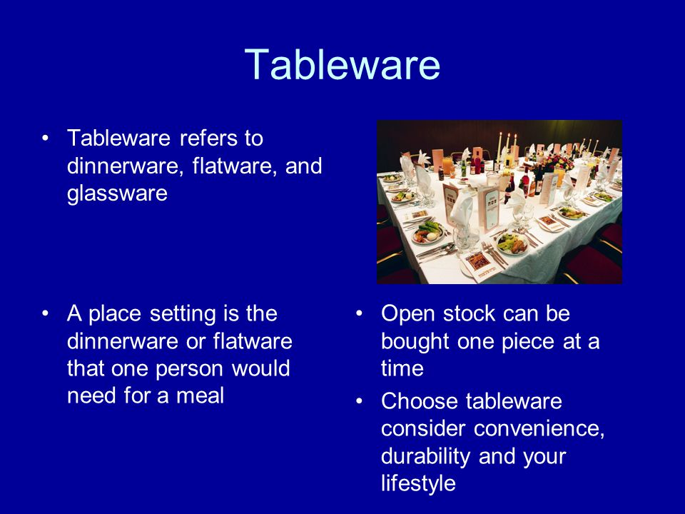 Tableware Tableware refers to dinnerware, flatware, and glassware A place setting is the dinnerware or flatware that one person would need for a meal