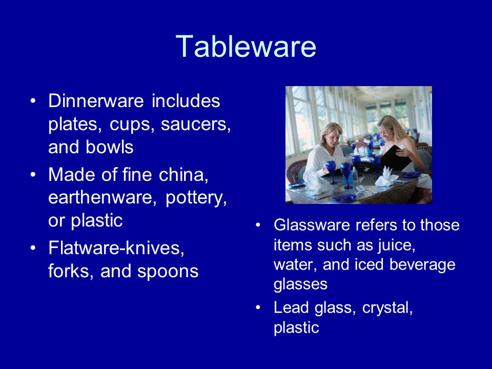 Tableware Dinnerware includes plates, cups, saucers, and bowls Made of fine china, earthenware, pottery, or plastic Flatware-knives, forks, and spoons