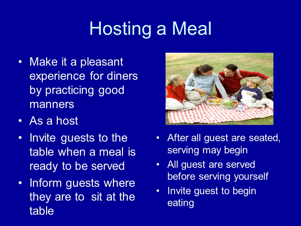 Hosting a Meal Make it a pleasant experience for diners by practicing good manners As a host Invite guests to the table when a meal is ready to be ser