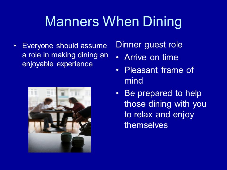 Manners When Dining Everyone should assume a role in making dining an enjoyable experience Dinner guest role Arrive on time Pleasant frame of mind Be