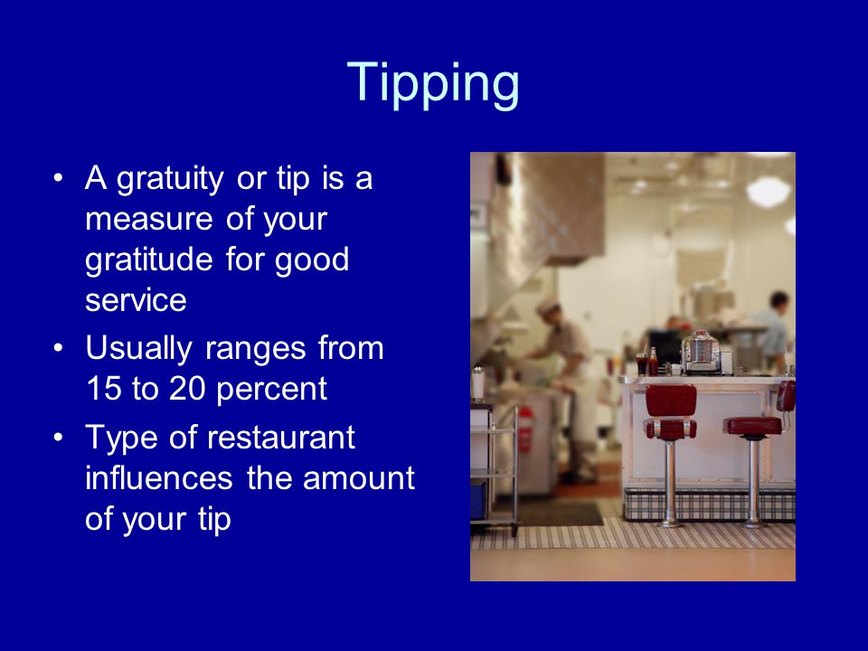 Tipping A gratuity or tip is a measure of your gratitude for good service Usually ranges from 15 to 20 percent Type of restaurant influences the amoun