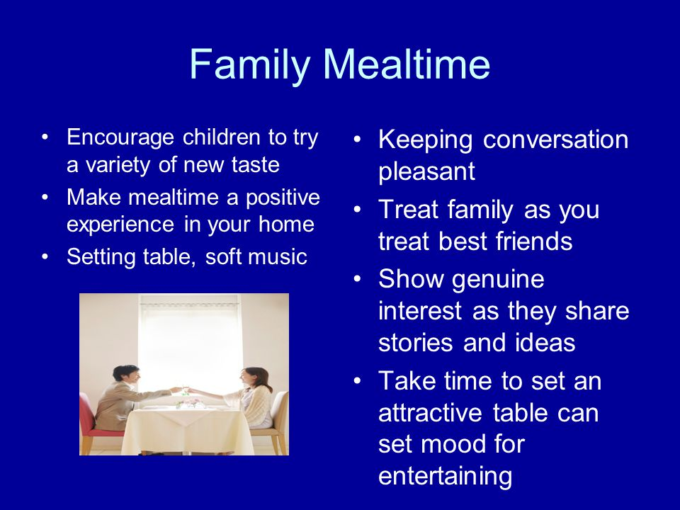 Family Mealtime Encourage children to try a variety of new taste Make mealtime a positive experience in your home Setting table, soft music Keeping co