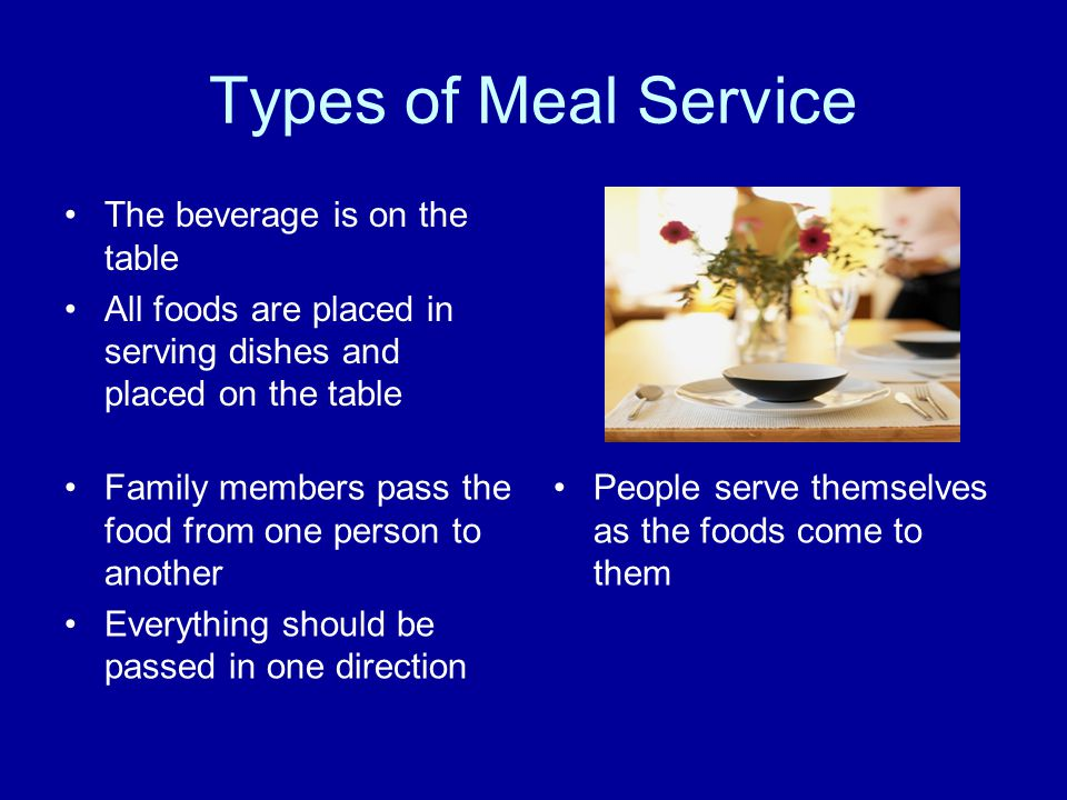 Types of Meal Service The beverage is on the table All foods are placed in serving dishes and placed on the table Family members pass the food from on