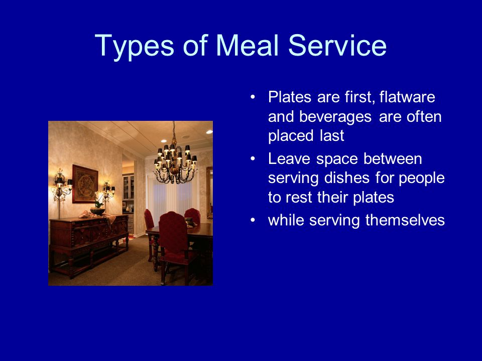 Types of Meal Service Plates are first, flatware and beverages are often placed last Leave space between serving dishes for people to rest their plate