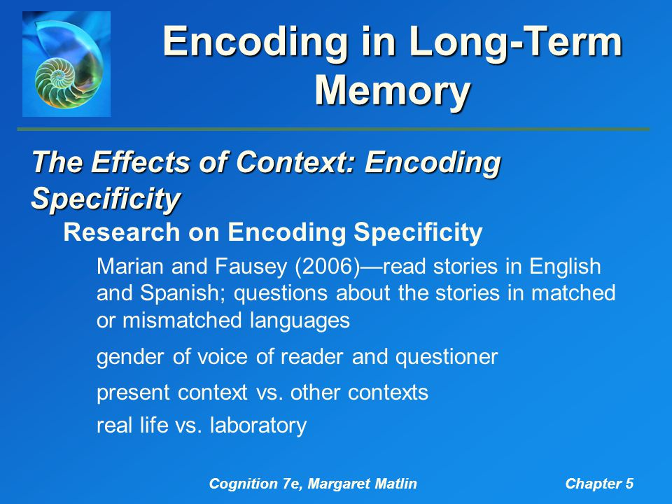 Cognition 7e, Margaret MatlinChapter 5 Encoding in Long-Term Memory The Effects of Context: Encoding Specificity Research on Encoding Specificity Marian and Fausey (2006)—read stories in English and Spanish; questions about the stories in matched or mismatched languages gender of voice of reader and questioner present context vs.
