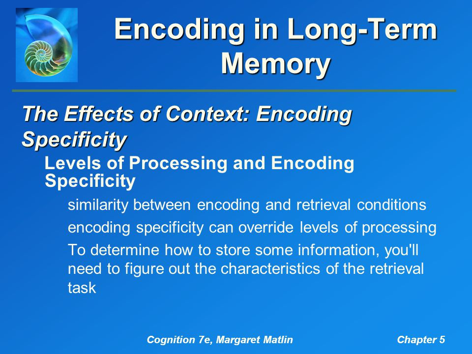Cognition 7e, Margaret MatlinChapter 5 Encoding in Long-Term Memory The Effects of Context: Encoding Specificity Levels of Processing and Encoding Specificity similarity between encoding and retrieval conditions encoding specificity can override levels of processing To determine how to store some information, you ll need to figure out the characteristics of the retrieval task