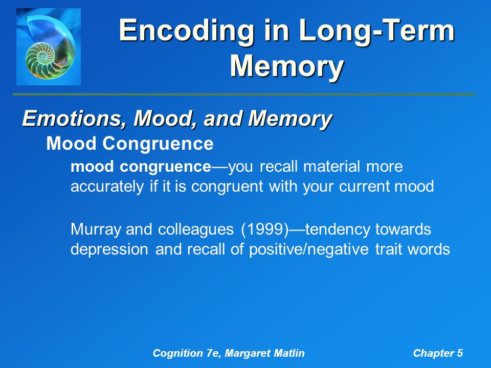 Cognition 7e, Margaret MatlinChapter 5 Encoding in Long-Term Memory Emotions, Mood, and Memory Mood Congruence mood congruence—you recall material more accurately if it is congruent with your current mood Murray and colleagues (1999)—tendency towards depression and recall of positive/negative trait words