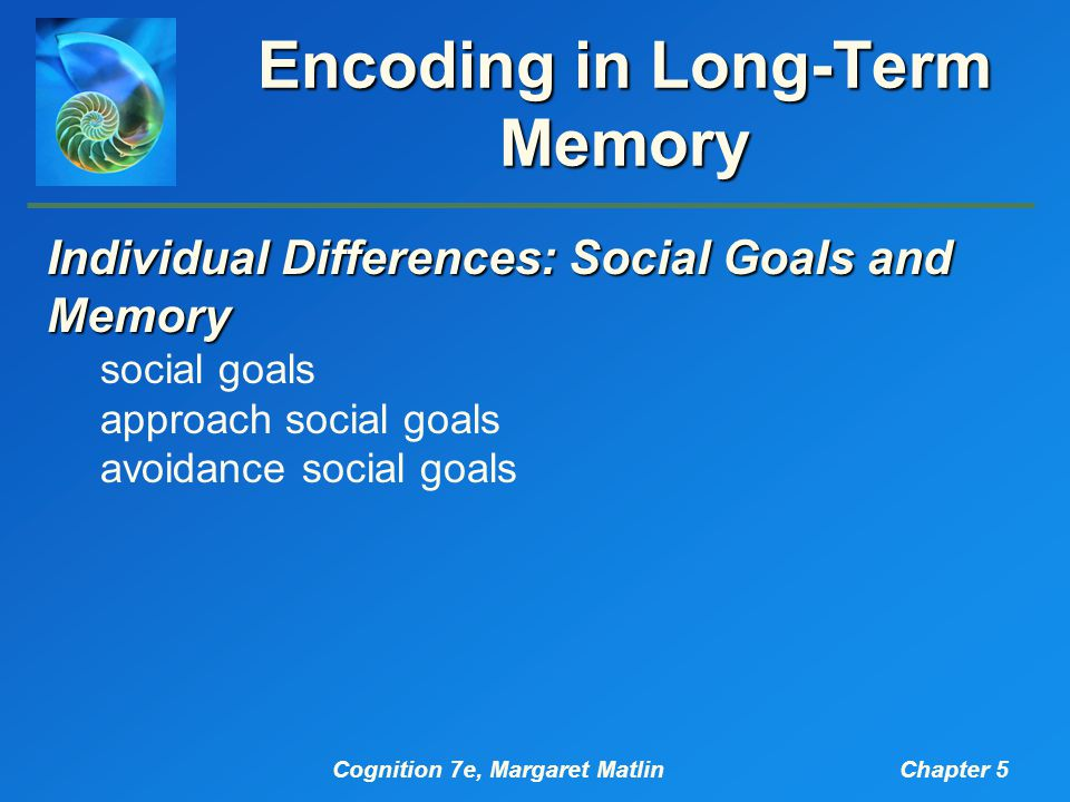 Cognition 7e, Margaret MatlinChapter 5 Encoding in Long-Term Memory Individual Differences: Social Goals and Memory social goals approach social goals avoidance social goals