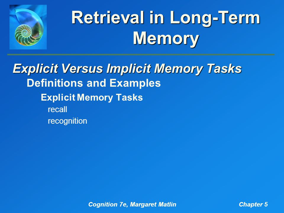 Cognition 7e, Margaret MatlinChapter 5 Retrieval in Long-Term Memory Explicit Versus Implicit Memory Tasks Definitions and Examples Explicit Memory Tasks recall recognition