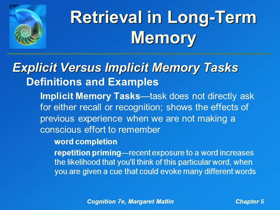 Cognition 7e, Margaret MatlinChapter 5 Retrieval in Long-Term Memory Explicit Versus Implicit Memory Tasks Definitions and Examples Implicit Memory Tasks—task does not directly ask for either recall or recognition; shows the effects of previous experience when we are not making a conscious effort to remember word completion repetition priming—recent exposure to a word increases the likelihood that you ll think of this particular word, when you are given a cue that could evoke many different words