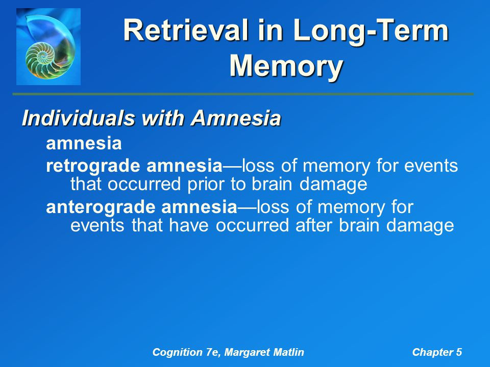 Cognition 7e, Margaret MatlinChapter 5 Retrieval in Long-Term Memory Individuals with Amnesia amnesia retrograde amnesia—loss of memory for events that occurred prior to brain damage anterograde amnesia—loss of memory for events that have occurred after brain damage