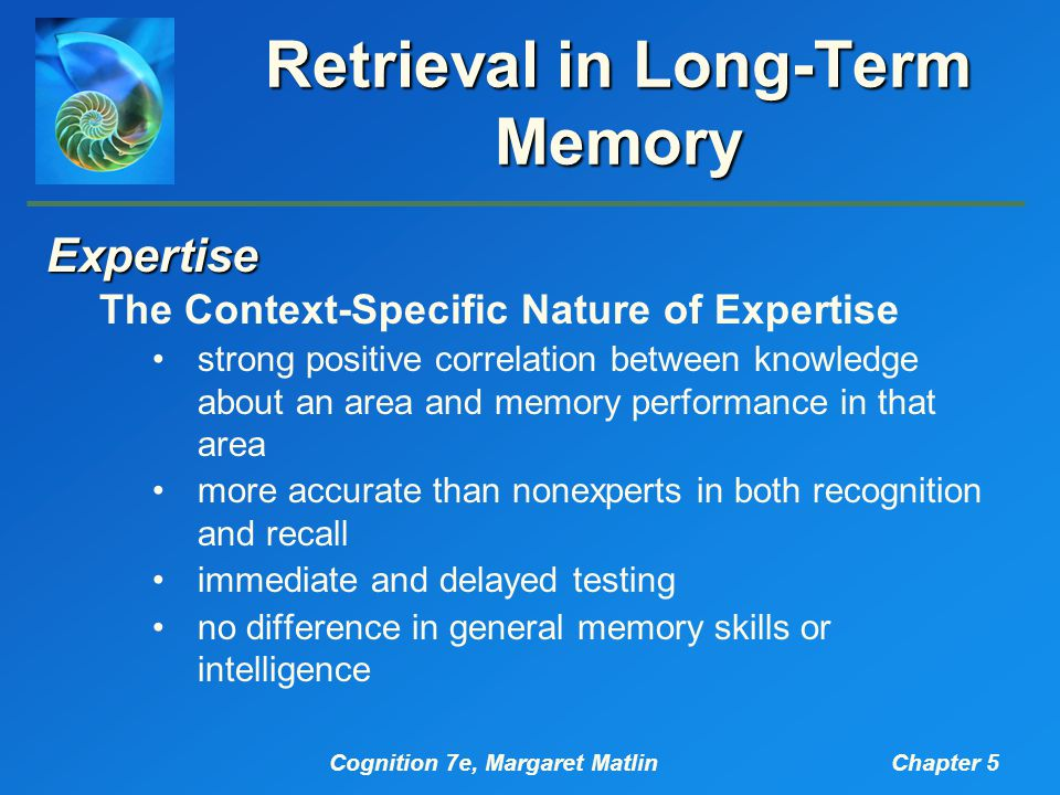 Cognition 7e, Margaret MatlinChapter 5 Retrieval in Long-Term Memory Expertise The Context-Specific Nature of Expertise strong positive correlation between knowledge about an area and memory performance in that area more accurate than nonexperts in both recognition and recall immediate and delayed testing no difference in general memory skills or intelligence