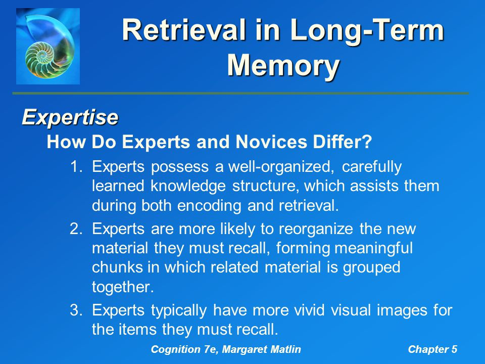 Cognition 7e, Margaret MatlinChapter 5 Retrieval in Long-Term Memory Expertise How Do Experts and Novices Differ.
