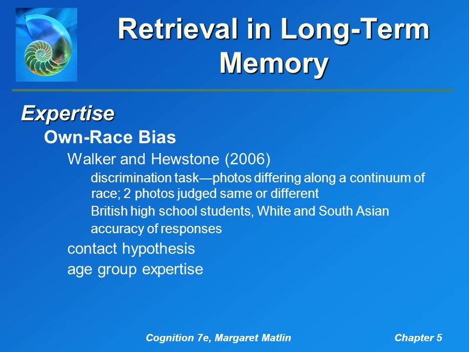 Cognition 7e, Margaret MatlinChapter 5 Retrieval in Long-Term Memory Expertise Own-Race Bias Walker and Hewstone (2006) discrimination task—photos differing along a continuum of race; 2 photos judged same or different British high school students, White and South Asian accuracy of responses contact hypothesis age group expertise