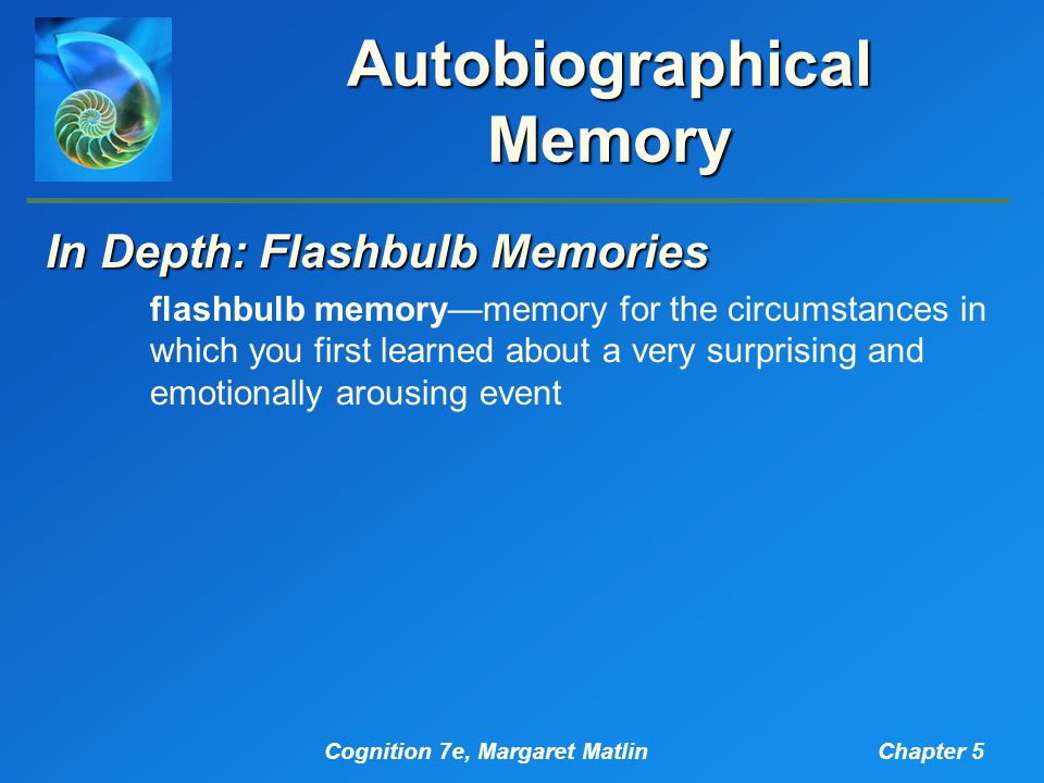Cognition 7e, Margaret MatlinChapter 5 Autobiographical Memory In Depth: Flashbulb Memories flashbulb memory—memory for the circumstances in which you first learned about a very surprising and emotionally arousing event