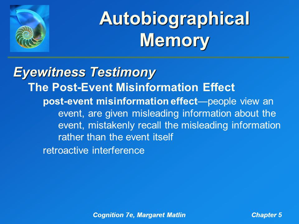 Cognition 7e, Margaret MatlinChapter 5 Autobiographical Memory Eyewitness Testimony The Post-Event Misinformation Effect post-event misinformation effect—people view an event, are given misleading information about the event, mistakenly recall the misleading information rather than the event itself retroactive interference