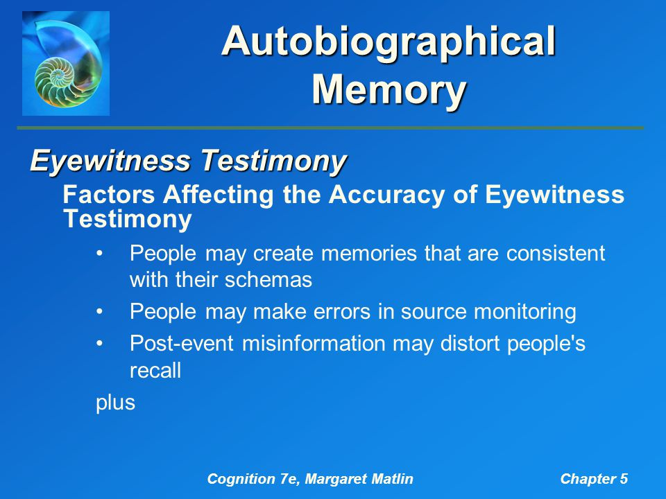 Cognition 7e, Margaret MatlinChapter 5 Autobiographical Memory Eyewitness Testimony Factors Affecting the Accuracy of Eyewitness Testimony People may create memories that are consistent with their schemas People may make errors in source monitoring Post-event misinformation may distort people s recall plus