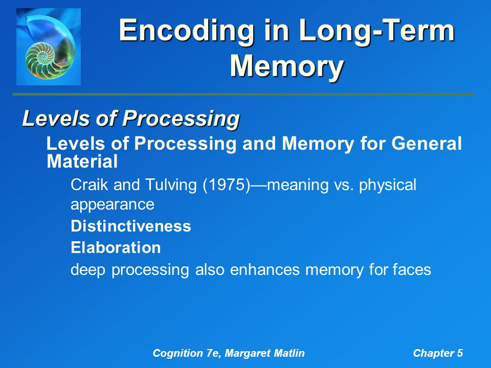 Cognition 7e, Margaret MatlinChapter 5 Encoding in Long-Term Memory Levels of Processing Levels of Processing and Memory for General Material Craik and Tulving (1975)—meaning vs.