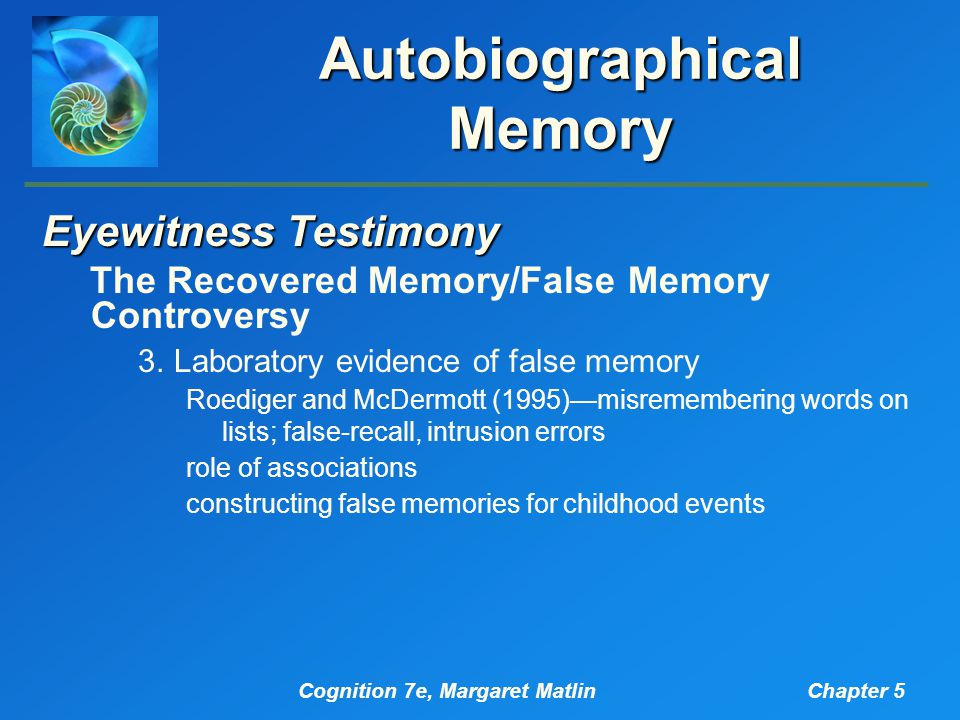 Cognition 7e, Margaret MatlinChapter 5 Autobiographical Memory Eyewitness Testimony The Recovered Memory/False Memory Controversy 3.Laboratory evidence of false memory Roediger and McDermott (1995)—misremembering words on lists; false-recall, intrusion errors role of associations constructing false memories for childhood events