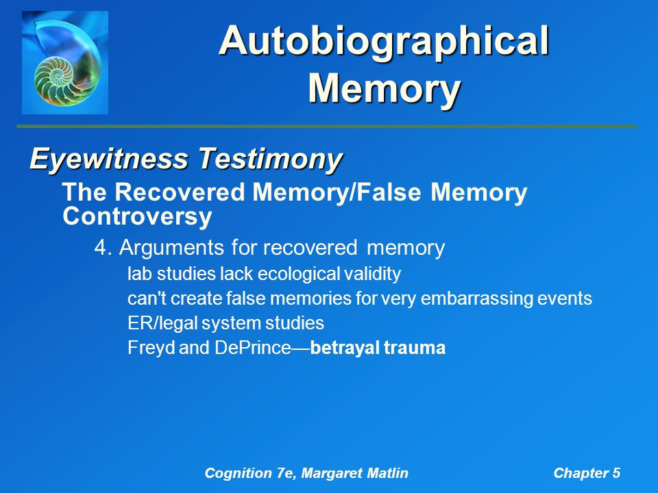 Cognition 7e, Margaret MatlinChapter 5 Autobiographical Memory Eyewitness Testimony The Recovered Memory/False Memory Controversy 4.Arguments for recovered memory lab studies lack ecological validity can t create false memories for very embarrassing events ER/legal system studies Freyd and DePrince—betrayal trauma