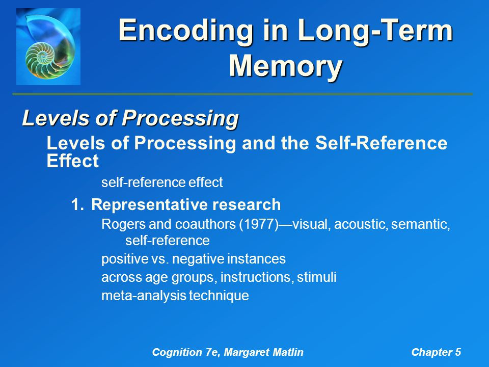 Cognition 7e, Margaret MatlinChapter 5 Encoding in Long-Term Memory Levels of Processing Levels of Processing and the Self-Reference Effect self-reference effect 1.Representative research Rogers and coauthors (1977)—visual, acoustic, semantic, self-reference positive vs.