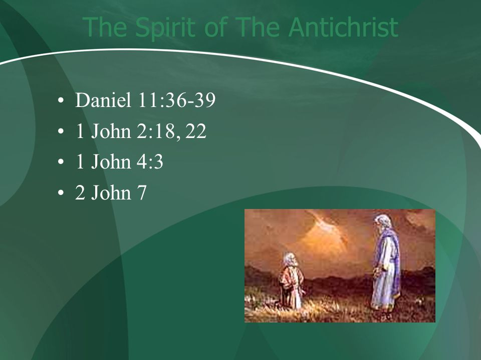The Spirit of The Antichrist Daniel 11:36-39 1 John 2:18, 22 1 John 4:3 2 John 7
