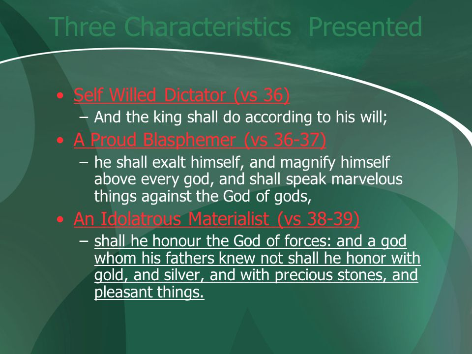 Three Characteristics Presented Self Willed Dictator (vs 36) –And the king shall do according to his will; A Proud Blasphemer (vs 36-37) –he shall exalt himself, and magnify himself above every god, and shall speak marvelous things against the God of gods, An Idolatrous Materialist (vs 38-39) –shall he honour the God of forces: and a god whom his fathers knew not shall he honor with gold, and silver, and with precious stones, and pleasant things.