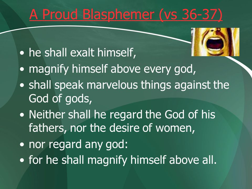A Proud Blasphemer (vs 36-37) he shall exalt himself, magnify himself above every god, shall speak marvelous things against the God of gods, Neither shall he regard the God of his fathers, nor the desire of women, nor regard any god: for he shall magnify himself above all.