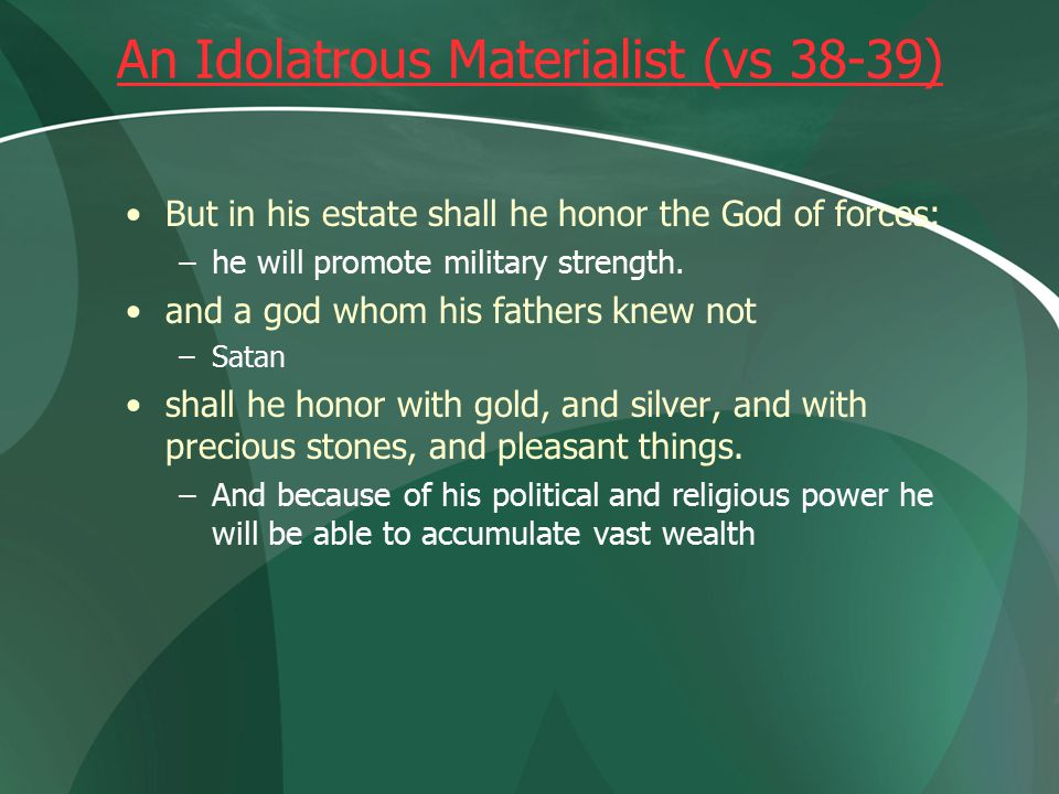 An Idolatrous Materialist (vs 38-39) But in his estate shall he honor the God of forces: –he will promote military strength.