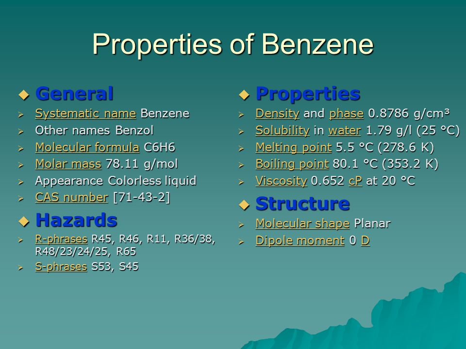Properties of Benzene  General  Systematic name Benzene Systematic name Systematic name  Other names Benzol  Molecular formula C6H6 Molecular formula Molecular formula  Molar mass 78.11 g/mol Molar mass Molar mass  Appearance Colorless liquid  CAS number [71-43-2] CAS number CAS number  Hazards  R-phrases R45, R46, R11, R36/38, R48/23/24/25, R65 R-phrases  S-phrases S53, S45 S-phrases  Properties  Density and phase 0.8786 g/cm³ Densityphase Densityphase  Solubility in water 1.79 g/l (25 °C) Solubilitywater Solubilitywater  Melting point 5.5 °C (278.6 K) Melting point Melting point  Boiling point 80.1 °C (353.2 K) Boiling point Boiling point  Viscosity 0.652 cP at 20 °C ViscositycP ViscositycP  Structure  Molecular shape Planar Molecular shape Molecular shape  Dipole moment 0 D Dipole momentD Dipole momentD