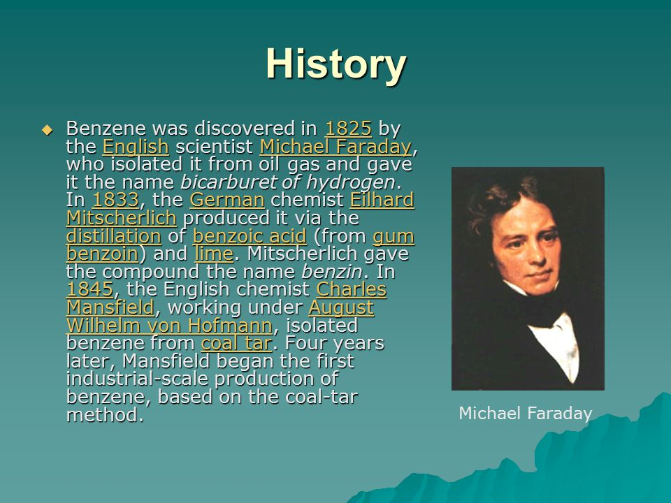 History  Benzene was discovered in 1825 by the English scientist Michael Faraday, who isolated it from oil gas and gave it the name bicarburet of hydrogen.