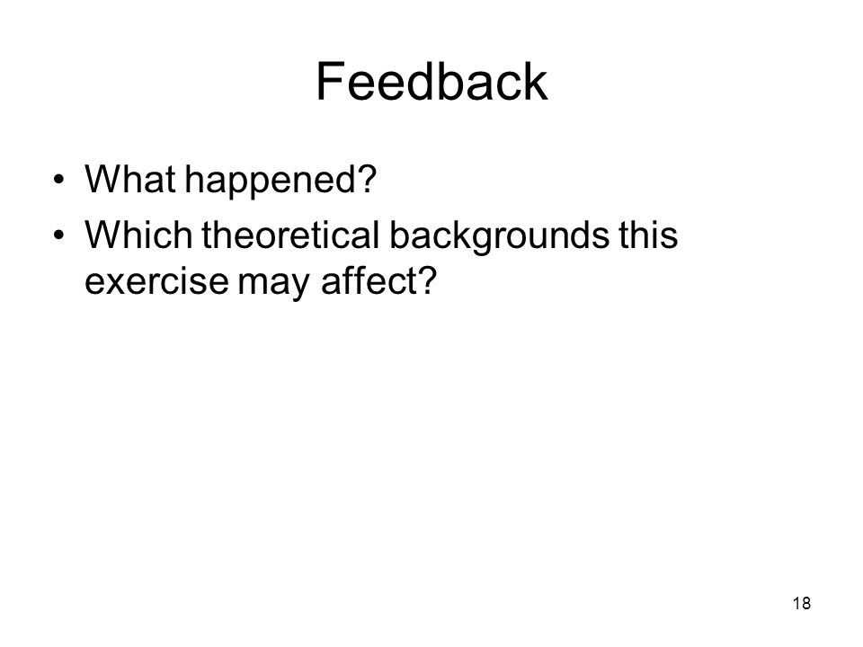 Feedback What happened Which theoretical backgrounds this exercise may affect 18