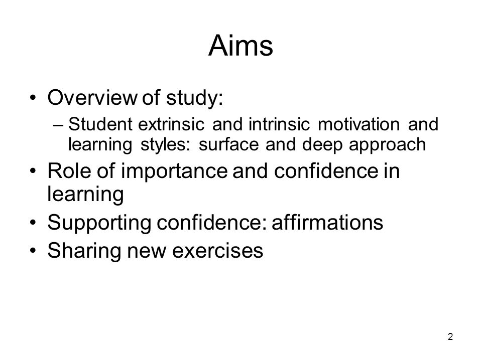 Aims Overview of study: –Student extrinsic and intrinsic motivation and learning styles: surface and deep approach Role of importance and confidence in learning Supporting confidence: affirmations Sharing new exercises 2