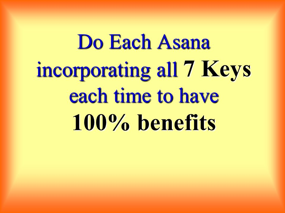 Do Each Asana incorporating all 7 Keys each time to have 100% benefits