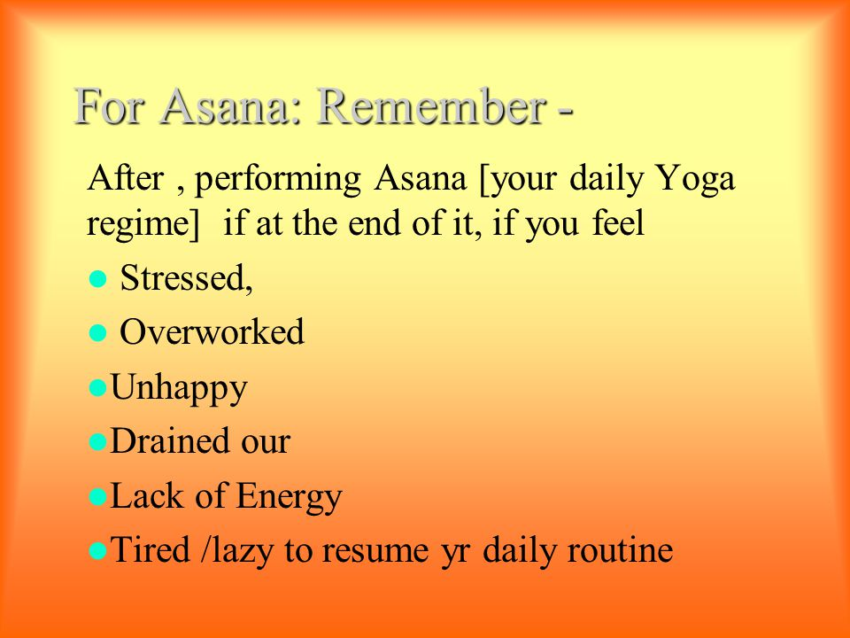 For Asana: Remember - After, performing Asana [your daily Yoga regime] if at the end of it, if you feel Stressed, Overworked Unhappy Drained our Lack