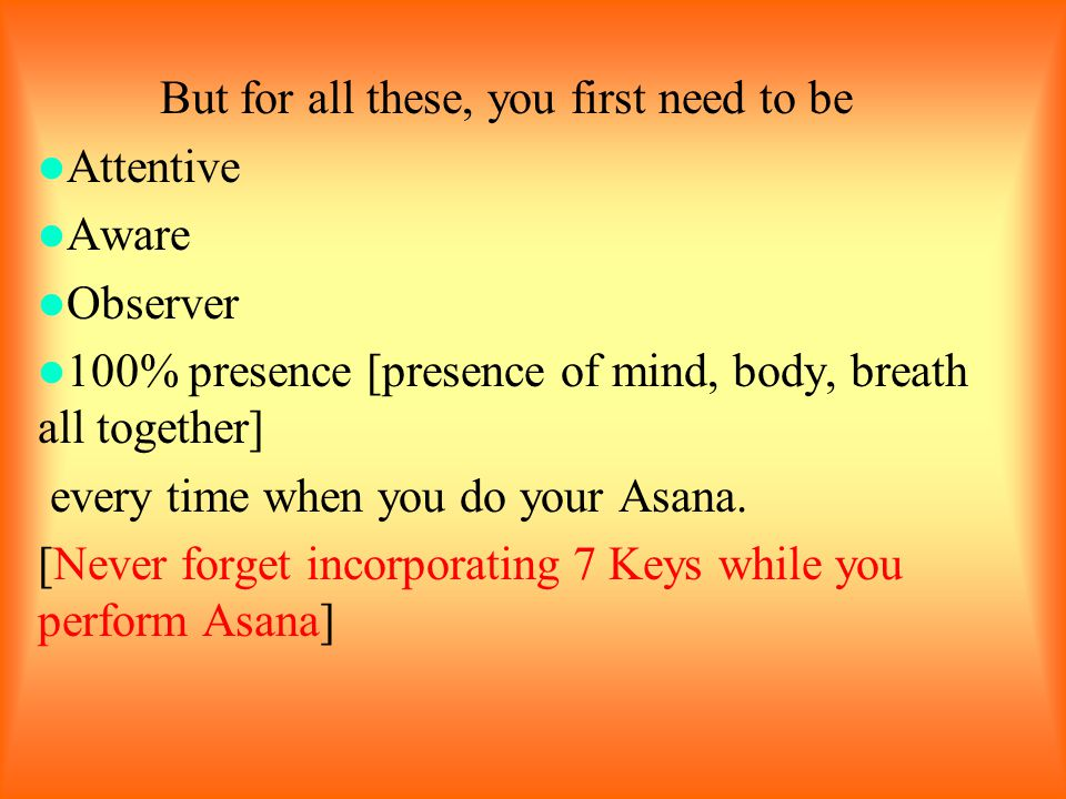 But for all these, you first need to be Attentive Aware Observer 100% presence [presence of mind, body, breath all together] every time when you do yo