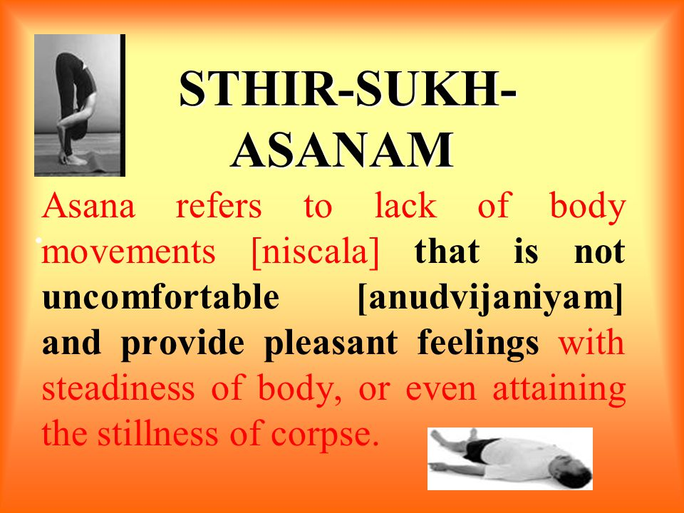 STHIR-SUKH- ASANAM STHIR-SUKH- ASANAM Asana refers to lack of body movements [niscala] that is not uncomfortable [anudvijaniyam] and provide pleasant