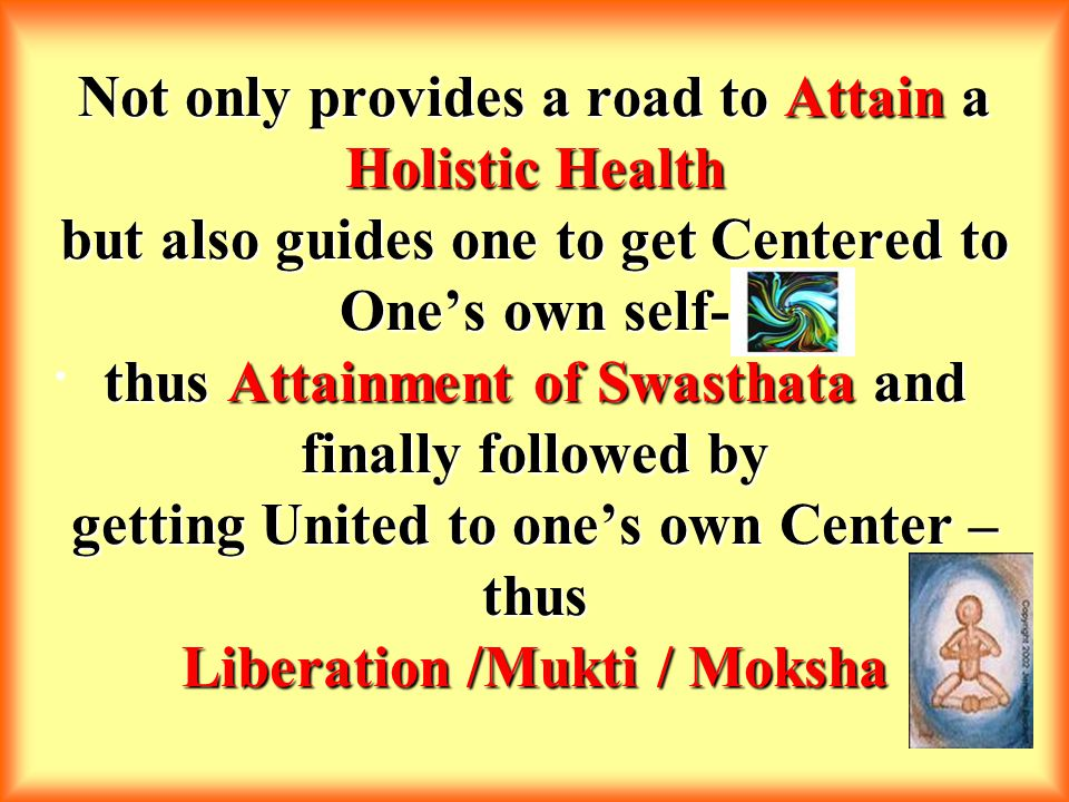 Not only provides a road to Attain a Holistic Health but also guides one to get Centered to One's own self- thus Attainment of Swasthata and finally followed by getting United to one's own Center – thus Liberation /Mukti / Moksha