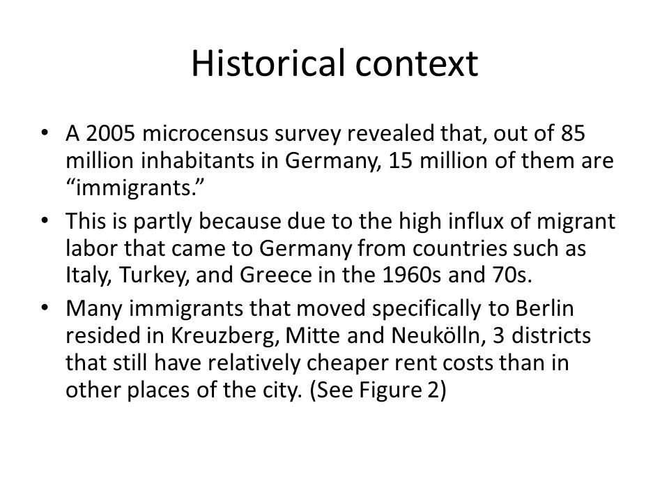 Historical context A 2005 microcensus survey revealed that, out of 85 million inhabitants in Germany, 15 million of them are immigrants. This is partly because due to the high influx of migrant labor that came to Germany from countries such as Italy, Turkey, and Greece in the 1960s and 70s.