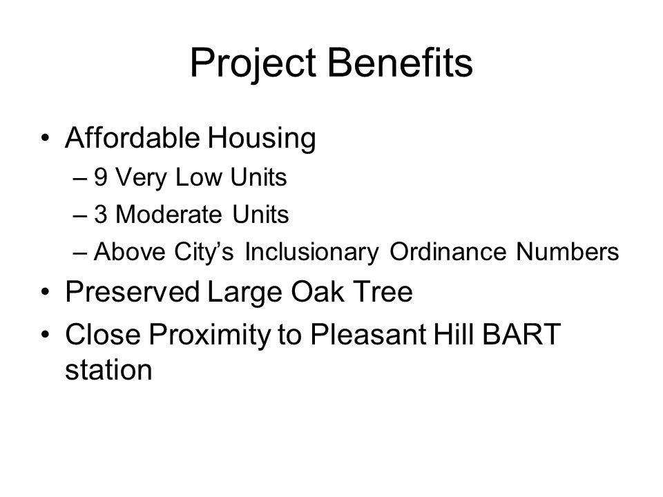 Project Benefits Affordable Housing –9 Very Low Units –3 Moderate Units –Above City's Inclusionary Ordinance Numbers Preserved Large Oak Tree Close Proximity to Pleasant Hill BART station