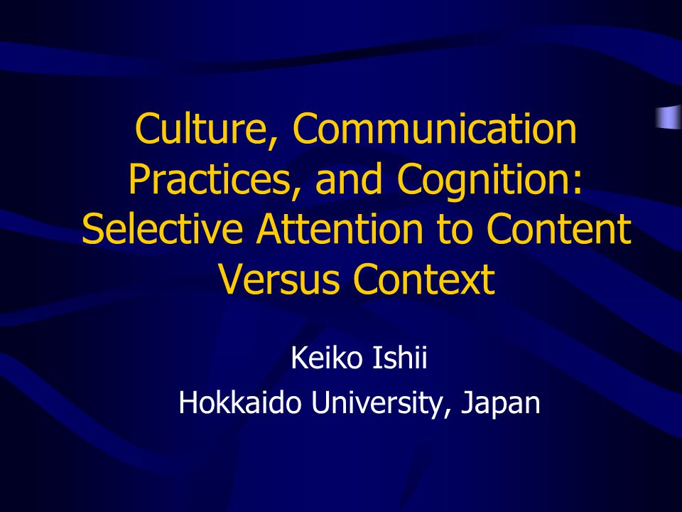 Culture, Communication Practices, and Cognition: Selective Attention to Content Versus Context Keiko Ishii Hokkaido University, Japan