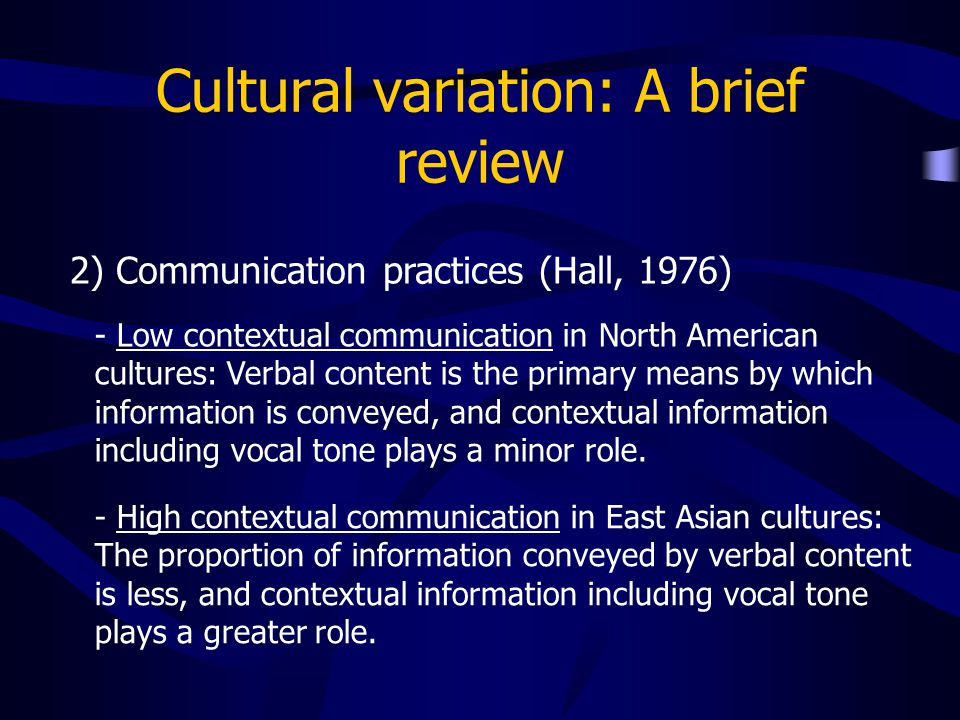 Cultural variation: A brief review 2) Communication practices (Hall, 1976) - Low contextual communication in North American cultures: Verbal content is the primary means by which information is conveyed, and contextual information including vocal tone plays a minor role.