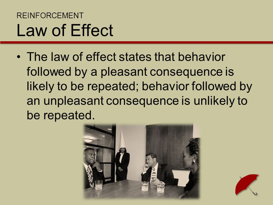 REINFORCEMENT Law of Effect The law of effect states that behavior followed by a pleasant consequence is likely to be repeated; behavior followed by a