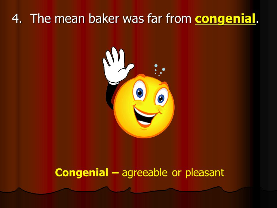 4. The mean baker was far from congenial. Congenial – agreeable or pleasant
