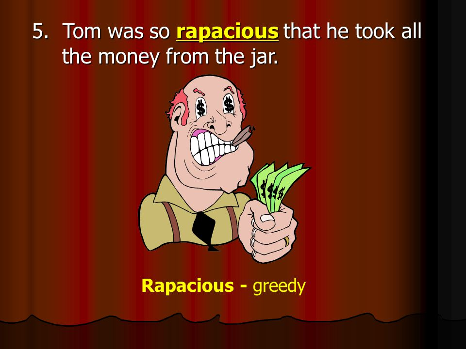 5. Tom was so rapacious that he took all the money from the jar. Rapacious - greedy