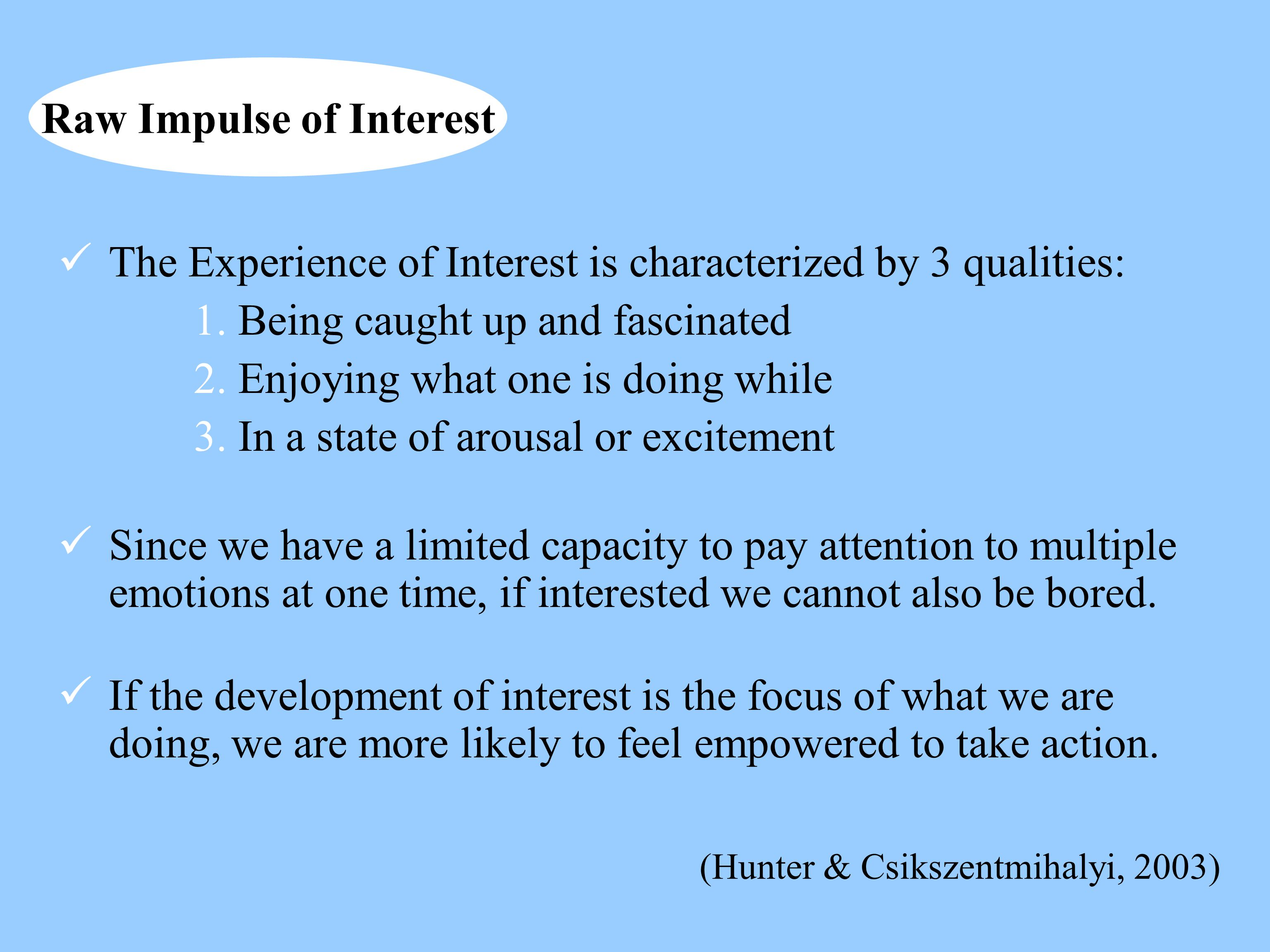 The Experience of Interest is characterized by 3 qualities: 1. Being caught up and fascinated 2. Enjoying what one is doing while 3. In a state of aro