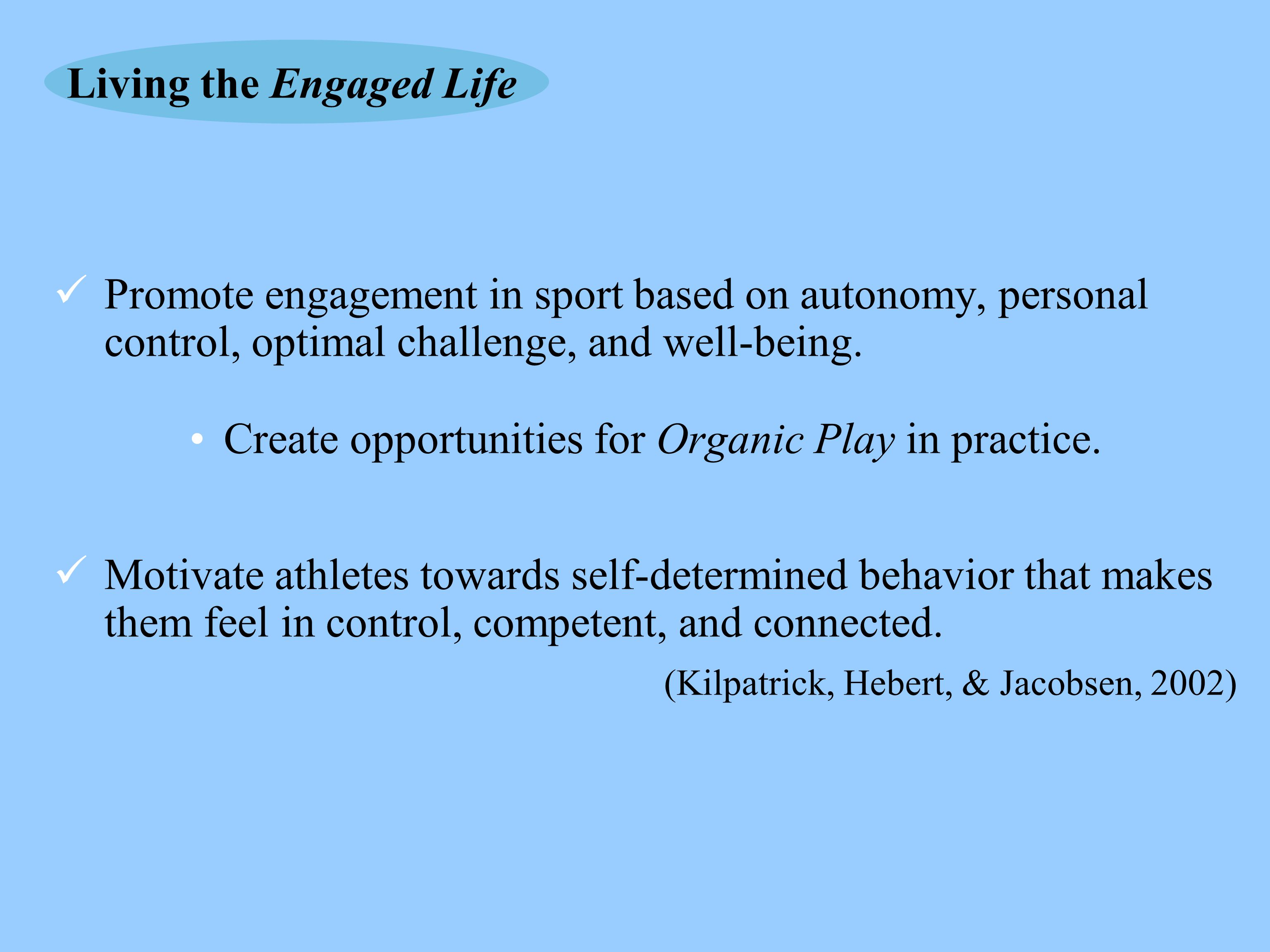 Promote engagement in sport based on autonomy, personal control, optimal challenge, and well-being. Create opportunities for Organic Play in practice.