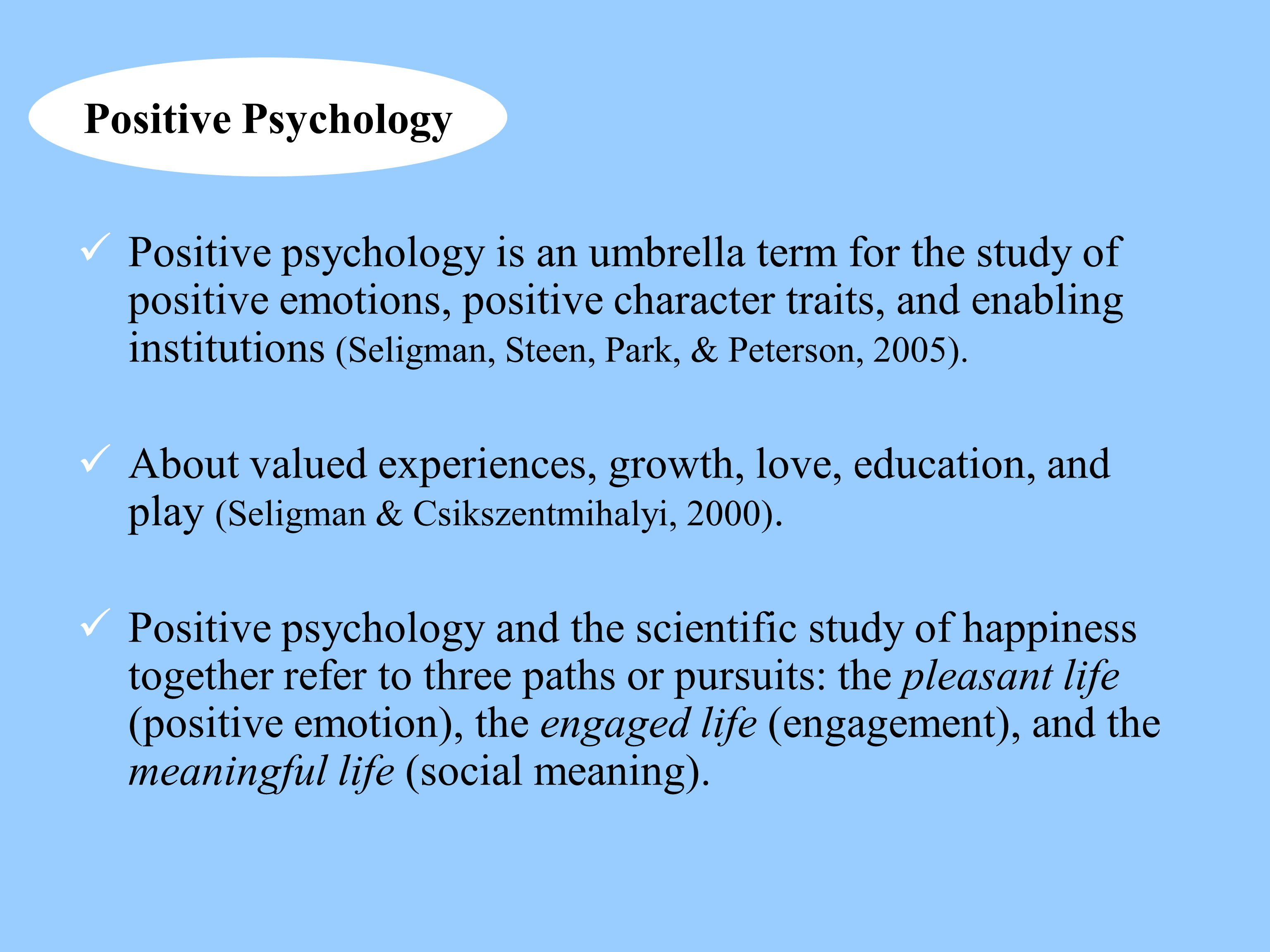 Positive Psychology Positive psychology is an umbrella term for the study of positive emotions, positive character traits, and enabling institutions (