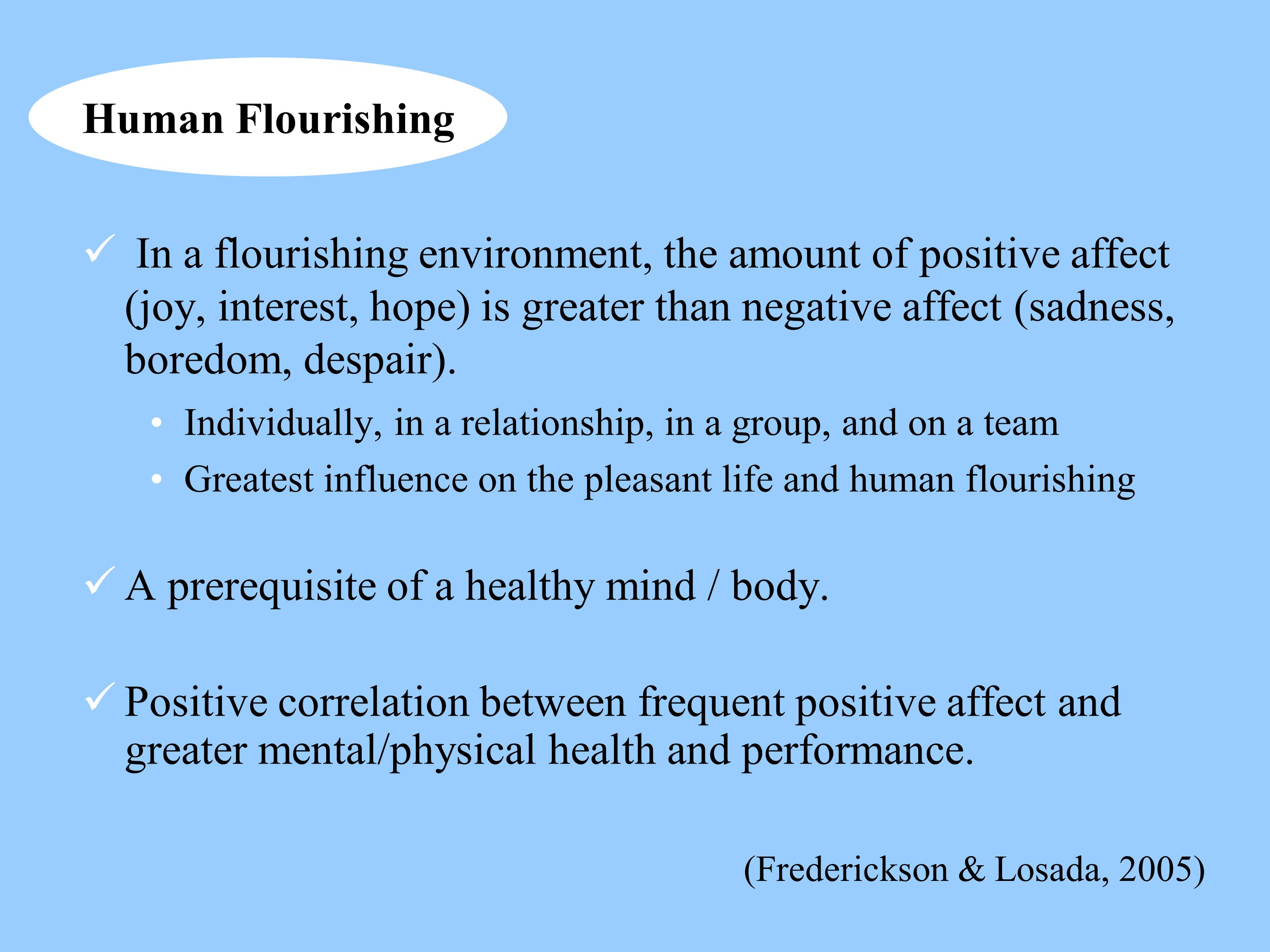 In a flourishing environment, the amount of positive affect (joy, interest, hope) is greater than negative affect (sadness, boredom, despair). Individ