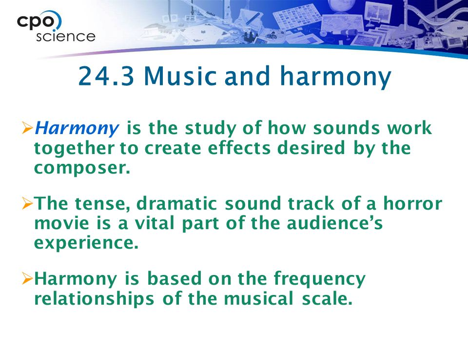 24.3 Music and harmony  Harmony is the study of how sounds work together to create effects desired by the composer.